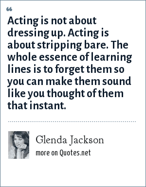Glenda Jackson: Acting is not about dressing up. Acting is about stripping bare. The whole essence of learning lines is to forget them so you can make them sound like you thought of them that instant.