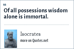 Isocrates: Of all possessions wisdom alone is immortal.