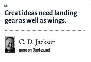C. D. Jackson: Great ideas need landing gear as well as wings.