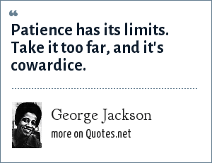 George Jackson: Patience has its limits. Take it too far, and it's cowardice.