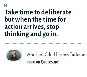 Andrew Old Hickory Jackson: Take time to deliberate but when the time for action arrives, stop thinking and go in.