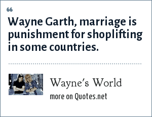 Wayne's World: Wayne Garth, marriage is punishment for shoplifting in some countries.