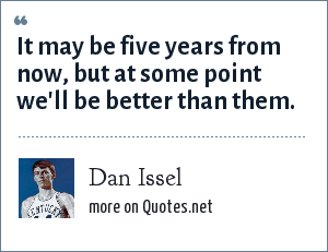 Dan Issel: It may be five years from now, but at some point we'll be better than them.