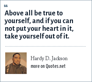 Hardy D. Jackson: Above all be true to yourself, and if you can not put your heart in it, take yourself out of it.