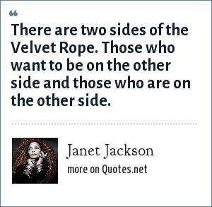 Janet Jackson: There are two sides of the Velvet Rope. Those who want to be on the other side and those who are on the other side.
