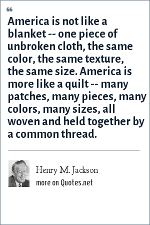 Henry M. Jackson: America is not like a blanket -- one piece of unbroken cloth, the same color, the same texture, the same size. America is more like a quilt -- many patches, many pieces, many colors, many sizes, all woven and held together by a common thread.