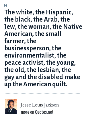 Jesse Louis Jackson: The white, the Hispanic, the black, the Arab, the Jew, the woman, the Native American, the small farmer, the businessperson, the environmentalist, the peace activist, the young, the old, the lesbian, the gay and the disabled make up the American quilt.