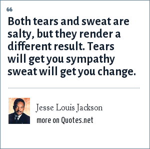 Jesse Louis Jackson: Both tears and sweat are salty, but they render a different result. Tears will get you sympathy sweat will get you change.