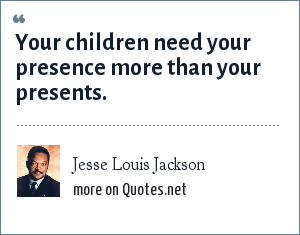 Jesse Louis Jackson: Your children need your presence more than your presents.