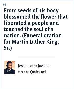 Jesse Louis Jackson: From seeds of his body blossomed the flower that liberated a people and touched the soul of a nation. (Funeral oration for Martin Luther King, Sr.)