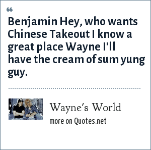 Wayne's World: Benjamin Hey, who wants Chinese Takeout I know a great place Wayne I'll have the cream of sum yung guy.