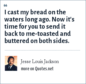 Jesse Louis Jackson: I cast my bread on the waters long ago. Now it's time for you to send it back to me-toasted and buttered on both sides.