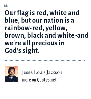Jesse Louis Jackson: Our flag is red, white and blue, but our nation is a rainbow-red, yellow, brown, black and white-and we're all precious in God's sight.
