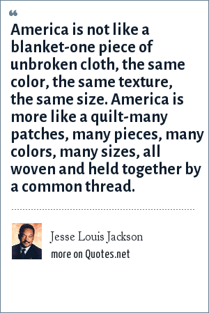 Jesse Louis Jackson: America is not like a blanket-one piece of unbroken cloth, the same color, the same texture, the same size. America is more like a quilt-many patches, many pieces, many colors, many sizes, all woven and held together by a common thread.