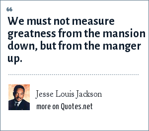 Jesse Louis Jackson: We must not measure greatness from the mansion down, but from the manger up.