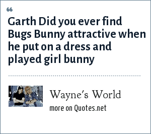 Wayne's World: Garth Did you ever find Bugs Bunny attractive when he put on a dress and played girl bunny
