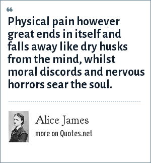 Alice James: Physical pain however great ends in itself and falls away like dry husks from the mind, whilst moral discords and nervous horrors sear the soul.