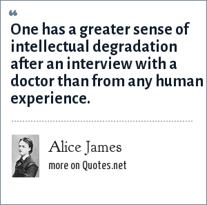 Alice James: One has a greater sense of intellectual degradation after an interview with a doctor than from any human experience.