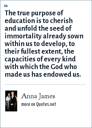 Anna James: The true purpose of education is to cherish and unfold the seed of immortality already sown within us to develop, to their fullest extent, the capacities of every kind with which the God who made us has endowed us.