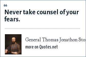 General Thomas Jonathon Stonewall Jackson: Never take counsel of your fears.