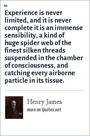 Henry James: Experience is never limited, and it is never complete it is an immense sensibility, a kind of huge spider web of the finest silken threads suspended in the chamber of consciousness, and catching every airborne particle in its tissue.