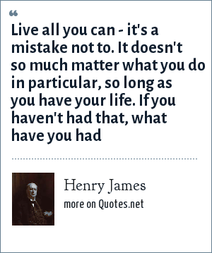 Henry James: Live all you can - it's a mistake not to. It doesn't so much matter what you do in particular, so long as you have your life. If you haven't had that, what have you had