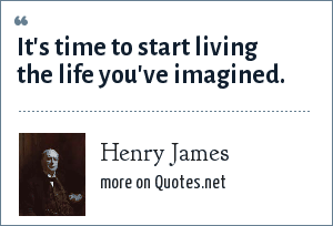 Henry James: It's time to start living the life you've imagined.
