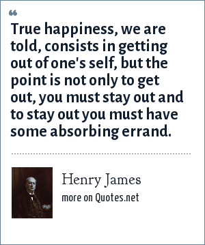 Henry James: True happiness, we are told, consists in getting out of one's self, but the point is not only to get out, you must stay out and to stay out you must have some absorbing errand.