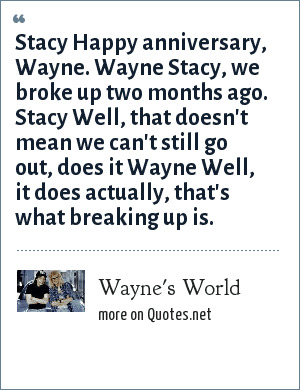 Wayne's World: Stacy Happy anniversary, Wayne. Wayne Stacy, we broke up two months ago. Stacy Well, that doesn't mean we can't still go out, does it Wayne Well, it does actually, that's what breaking up is.