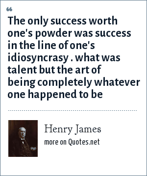 Henry James: The only success worth one's powder was success in the line of one's idiosyncrasy . what was talent but the art of being completely whatever one happened to be