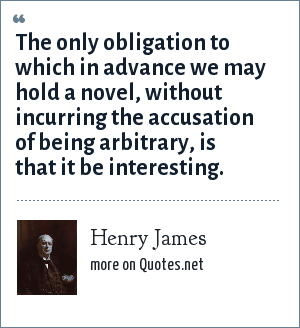 Henry James: The only obligation to which in advance we may hold a novel, without incurring the accusation of being arbitrary, is that it be interesting.