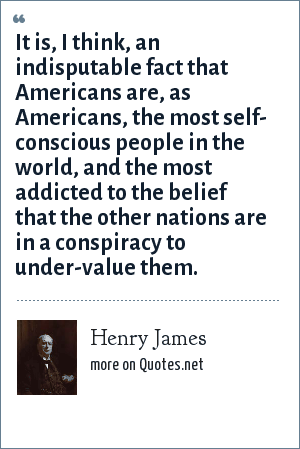 Henry James: It is, I think, an indisputable fact that Americans are, as Americans, the most self- conscious people in the world, and the most addicted to the belief that the other nations are in a conspiracy to under-value them.