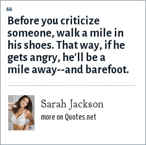 Sarah Jackson: Before you criticize someone, walk a mile in his shoes. That way, if he gets angry, he'll be a mile away--and barefoot.