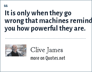 Clive James: It is only when they go wrong that machines remind you how powerful they are.