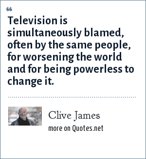 Clive James: Television is simultaneously blamed, often by the same people, for worsening the world and for being powerless to change it.