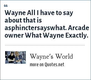 Wayne's World: Wayne All I have to say about that is asphinctersayswhat. Arcade owner What Wayne Exactly.