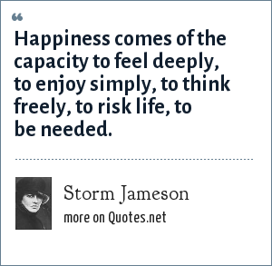 Storm Jameson: Happiness comes of the capacity to feel deeply, to enjoy simply, to think freely, to risk life, to be needed.