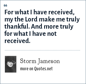 Storm Jameson: For what I have received, my the Lord make me truly thankful. And more truly for what I have not received.