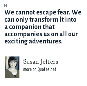 Susan Jeffers: We cannot escape fear. We can only transform it into a companion that accompanies us on all our exciting adventures.