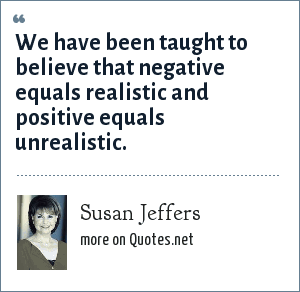 Susan Jeffers: We have been taught to believe that negative equals realistic and positive equals unrealistic.