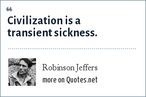 Robinson Jeffers: Civilization is a transient sickness.
