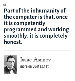 Isaac Asimov: Part of the inhumanity of the computer is that, once it is competently programmed and working smoothly, it is completely honest.