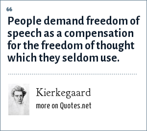 Kierkegaard: People demand freedom of speech as a compensation for the freedom of thought which they seldom use.
