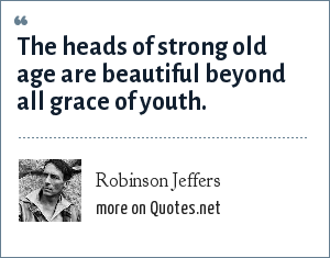 Robinson Jeffers: The heads of strong old age are beautiful beyond all grace of youth.