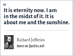 Richard Jefferies: It is eternity now. I am in the midst of it. It is about me and the sunshine.