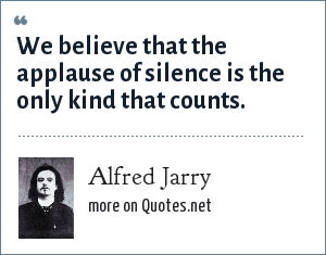 Alfred Jarry: We believe that the applause of silence is the only kind that counts.