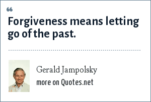 Gerald Jampolsky: Forgiveness means letting go of the past.