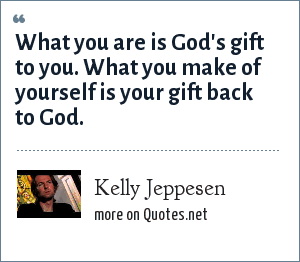 Kelly Jeppesen: What you are is God's gift to you. What you make of yourself is your gift back to God.