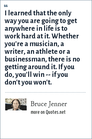 Bruce Jenner: I learned that the only way you are going to get anywhere in life is to work hard at it. Whether you're a musician, a writer, an athlete or a businessman, there is no getting around it. If you do, you'll win -- if you don't you won't.