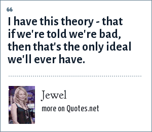 Jewel: I have this theory - that if we're told we're bad, then that's the only ideal we'll ever have.